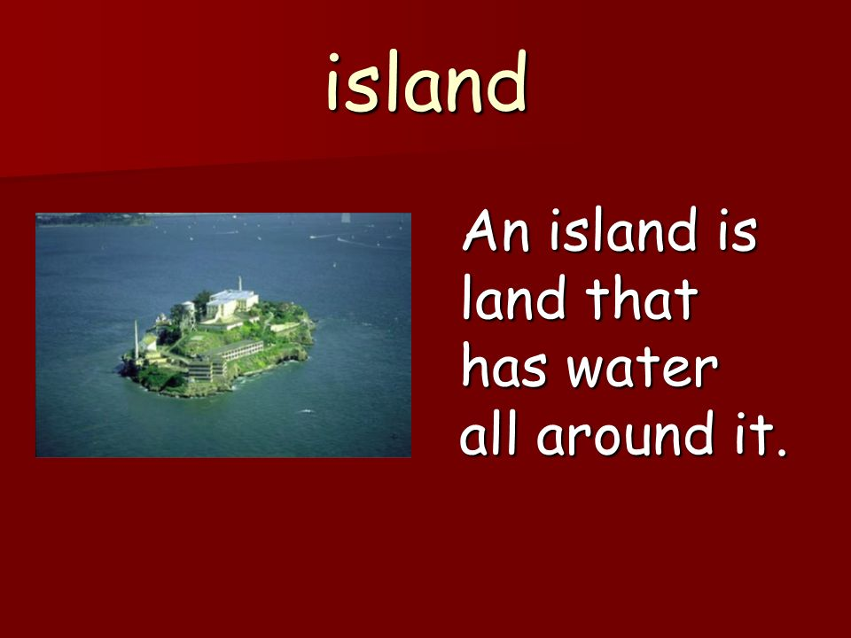 island An island is land that has water all around it.