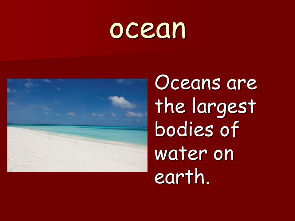 ocean Oceans are the largest bodies of water on earth.