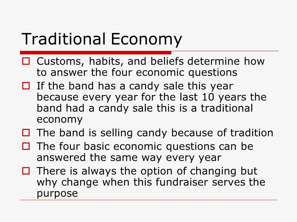 Traditional Economy Customs, habits, and beliefs determine how to answer the four economic questions.