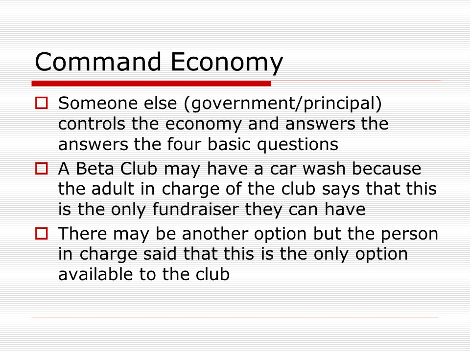 Command Economy Someone else (government/principal) controls the economy and answers the answers the four basic questions.