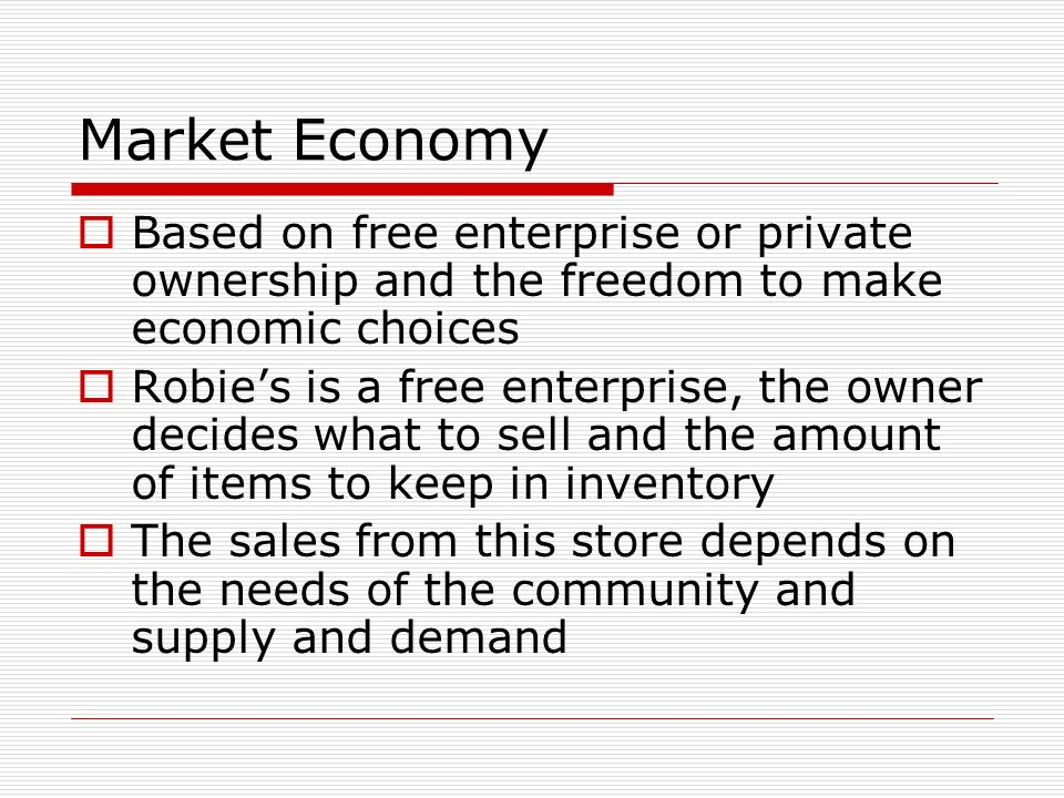 Market Economy Based on free enterprise or private ownership and the freedom to make economic choices.