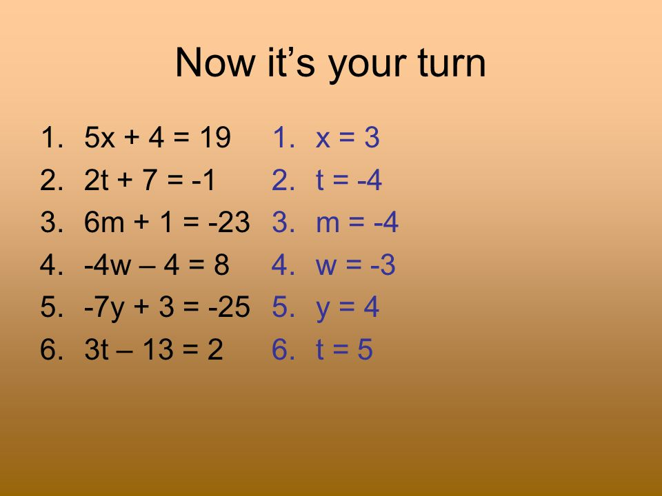 Now it's your turn 5x + 4 = 19 2t + 7 = -1 6m + 1 = -23 -4w – 4 = 8