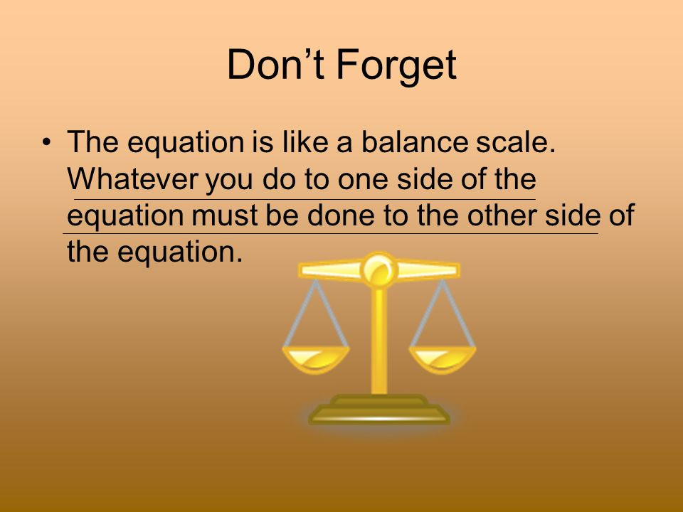 Don't Forget The equation is like a balance scale.