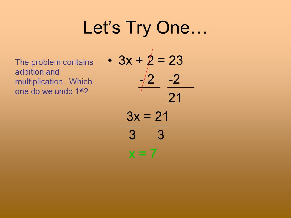 Let's Try One… 3x + 2 = 23 - 2 -2 21 3x = 21 3 3 x = 7