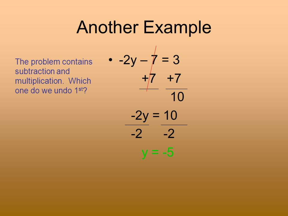 Another Example -2y – 7 = 3 +7 +7 10 -2y = 10 -2 -2 y = -5