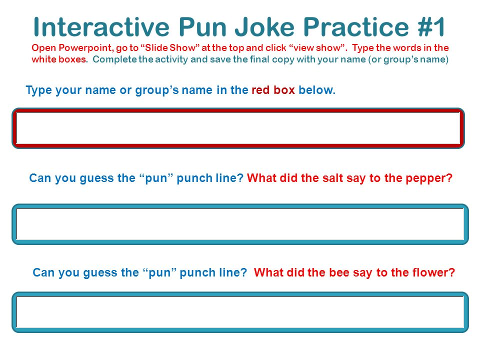 Interactive Pun Joke Practice #1 Open Powerpoint, go to Slide Show at the top and click view show . Type the words in the white boxes. Complete the activity and save the final copy with your name (or group's name)