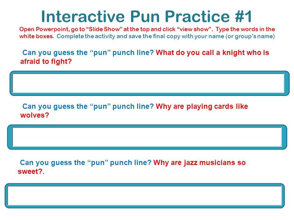 Interactive Pun Practice #1 Open Powerpoint, go to Slide Show at the top and click view show . Type the words in the white boxes. Complete the activity and save the final copy with your name (or group's name)