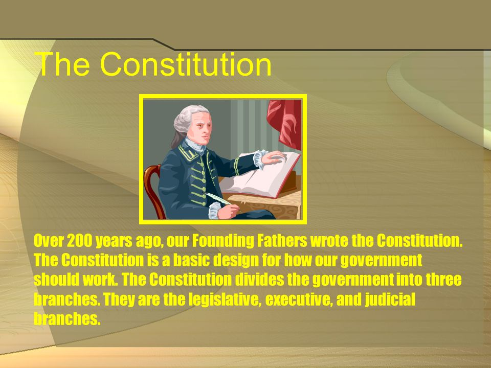 The Constitution Over 200 years ago, our Founding Fathers wrote the Constitution.