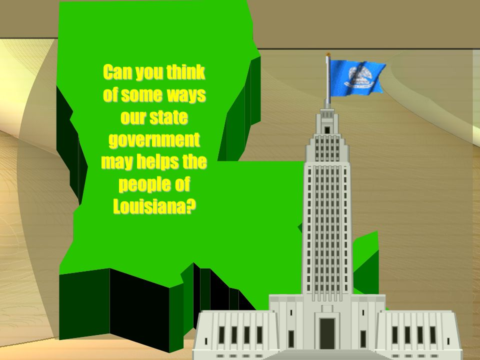 Can you think of some ways our state government may helps the people of Louisiana