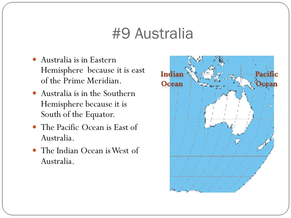 #9 Australia Australia is in Eastern Hemisphere because it is east of the Prime Meridian.