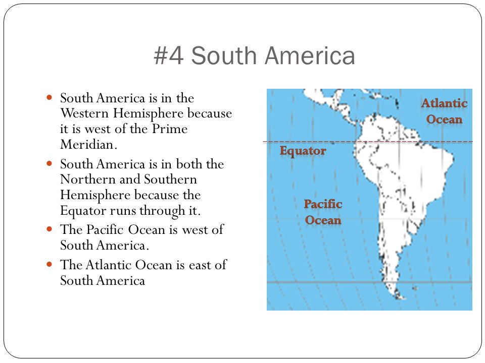 #4 South America South America is in the Western Hemisphere because it is west of the Prime Meridian.
