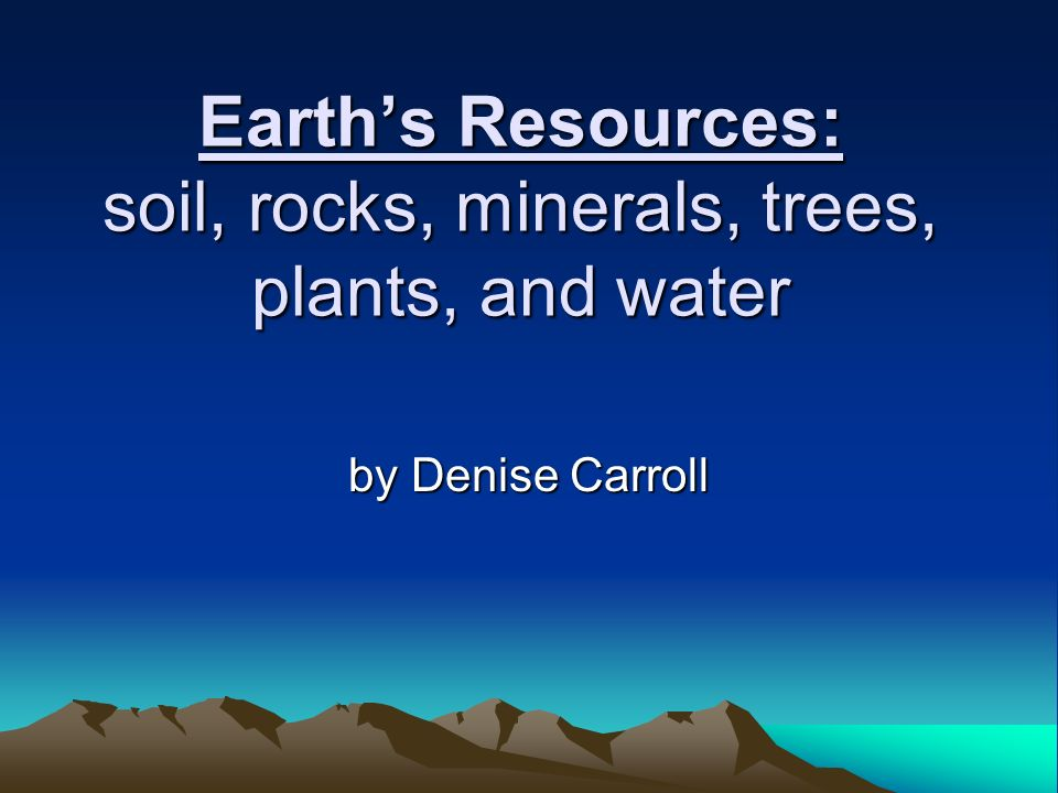 Earth's Resources: soil, rocks, minerals, trees, plants, and water