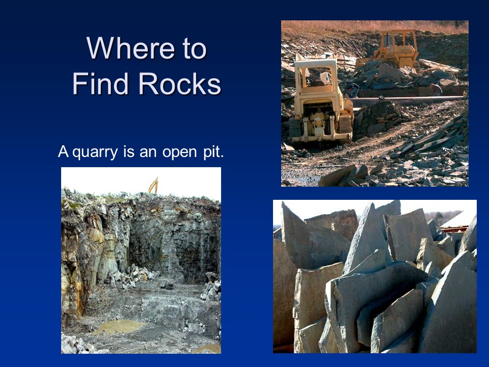 Where to Find Rocks A quarry is an open pit.