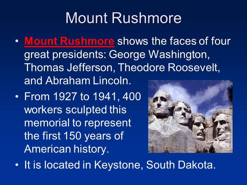 Mount Rushmore Mount Rushmore shows the faces of four great presidents: George Washington, Thomas Jefferson, Theodore Roosevelt, and Abraham Lincoln.