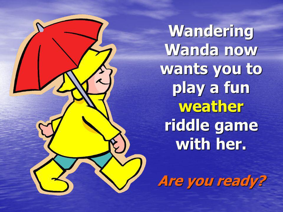 Wandering Wanda now wants you to play a fun weather riddle game with her. Are you ready
