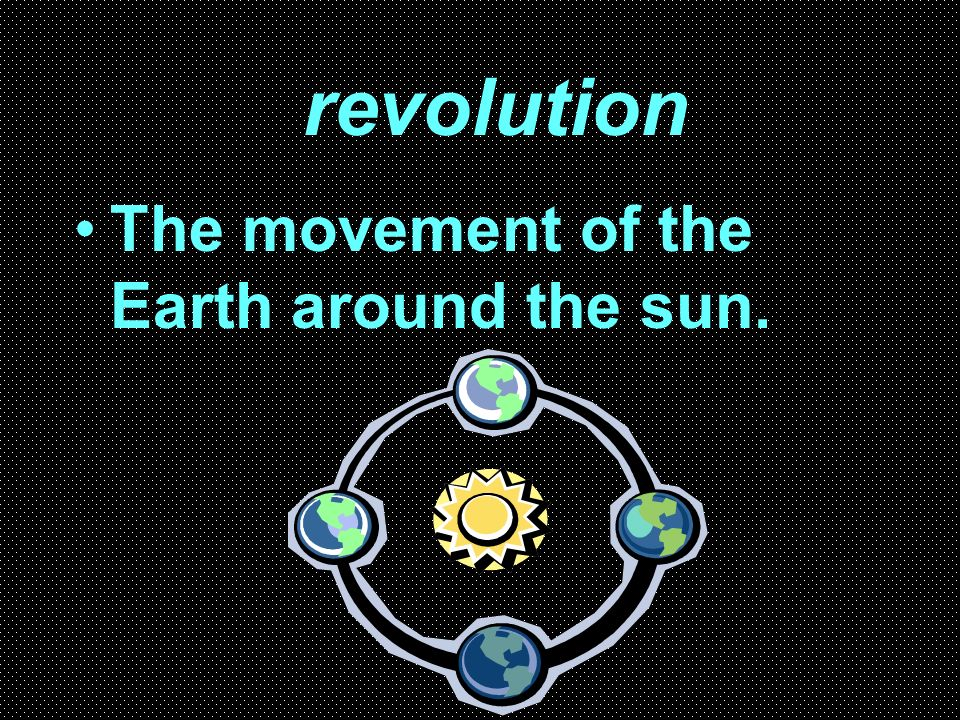revolution The movement of the Earth around the sun.