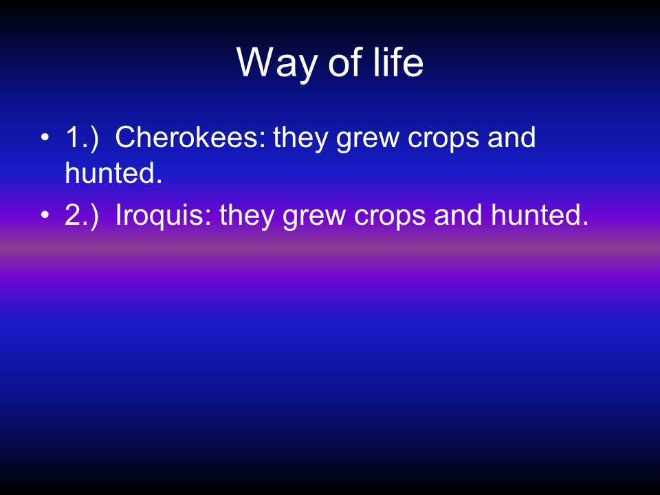 Way of life 1.) Cherokees: they grew crops and hunted.