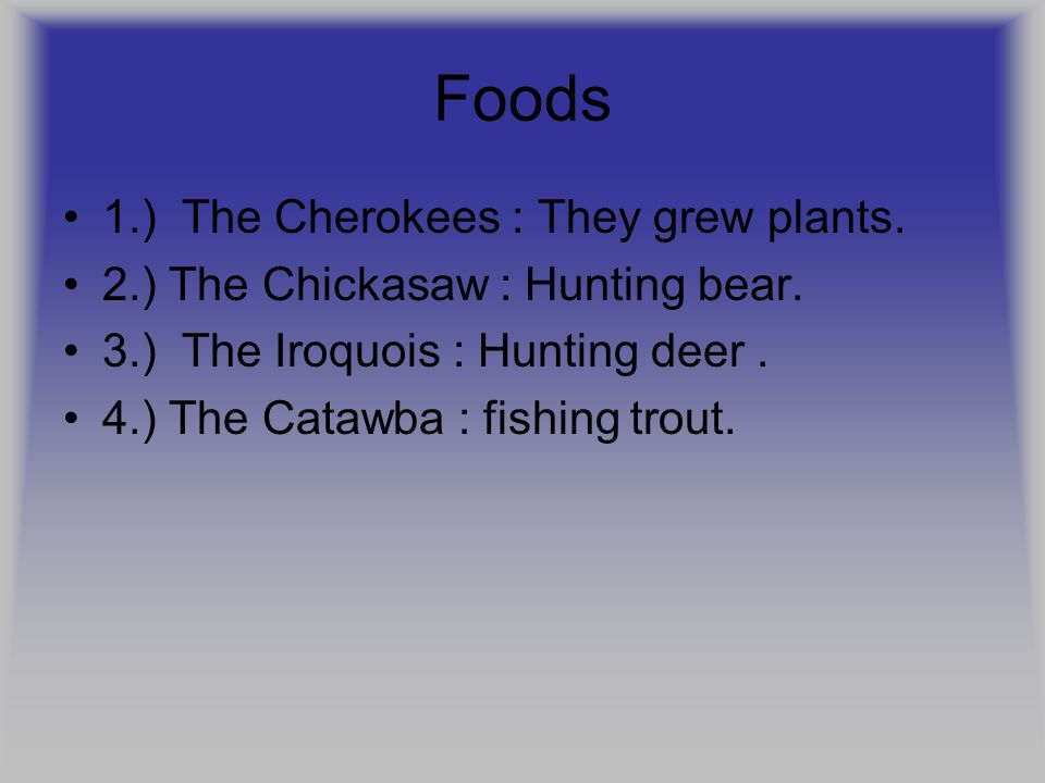Foods 1.) The Cherokees : They grew plants.