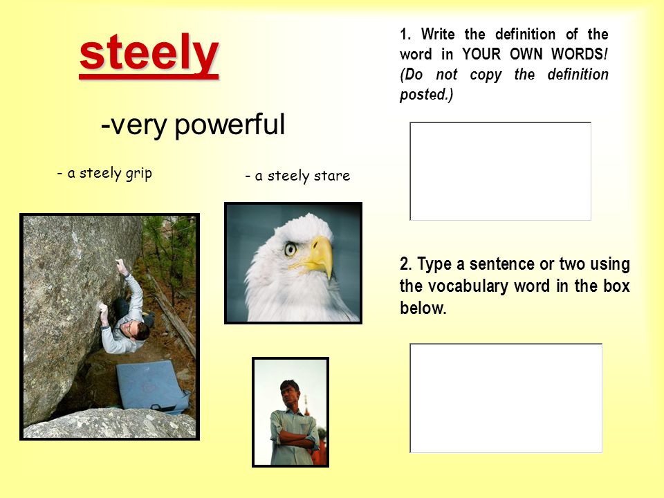 steely 1. Write the definition of the word in YOUR OWN WORDS! (Do not copy the definition posted.) -very powerful.