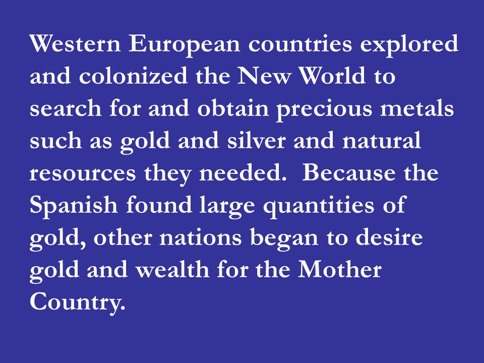 Western European countries explored and colonized the New World to search for and obtain precious metals such as gold and silver and natural resources they needed.