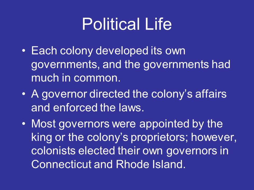 Political Life Each colony developed its own governments, and the governments had much in common.
