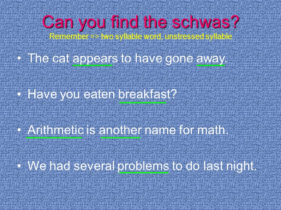 Can you find the schwas Remember => two syllable word, unstressed syllable