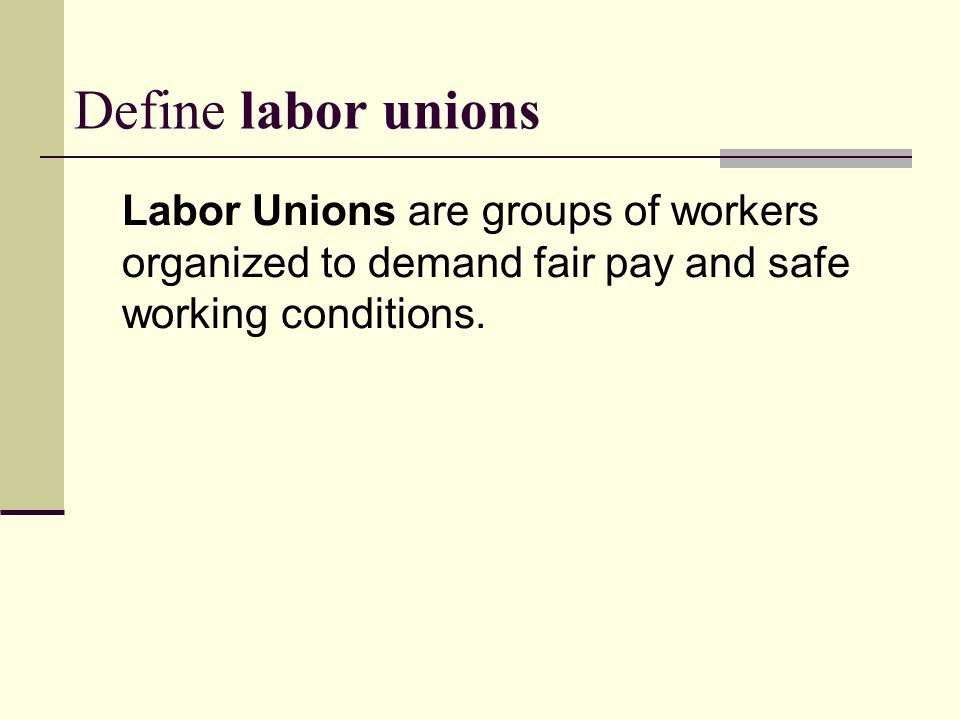 Define labor unions Labor Unions are groups of workers organized to demand fair pay and safe working conditions.