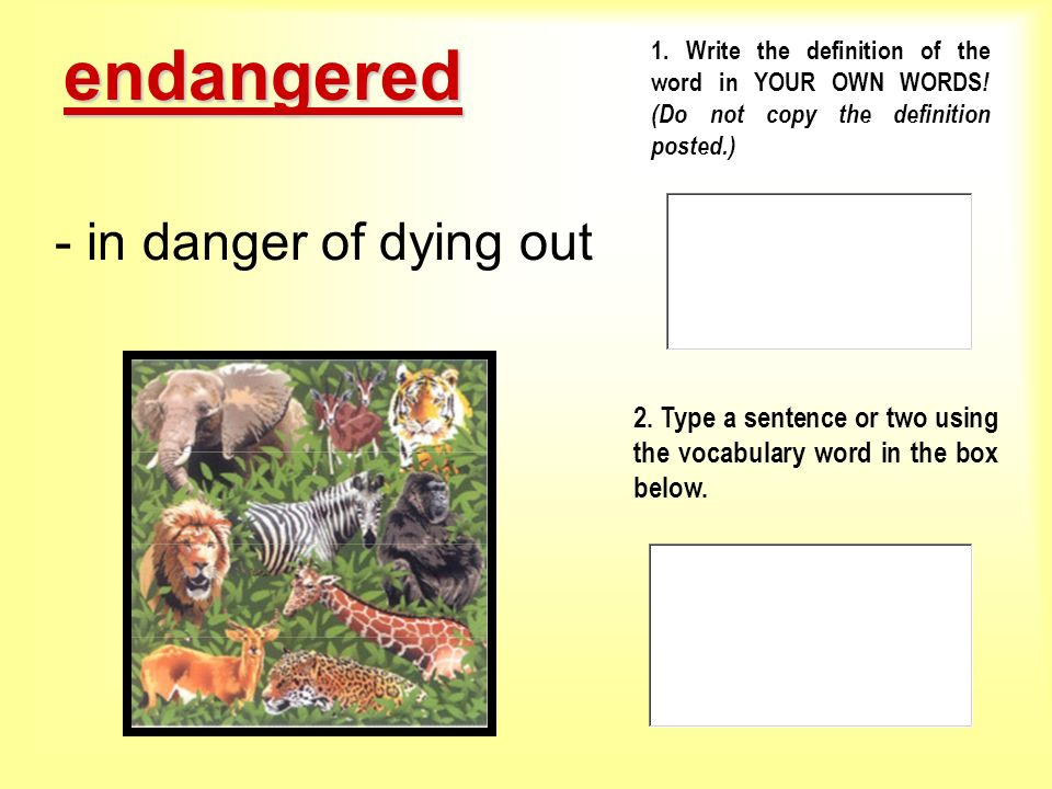 endangered 1. Write the definition of the word in YOUR OWN WORDS! (Do not copy the definition posted.)