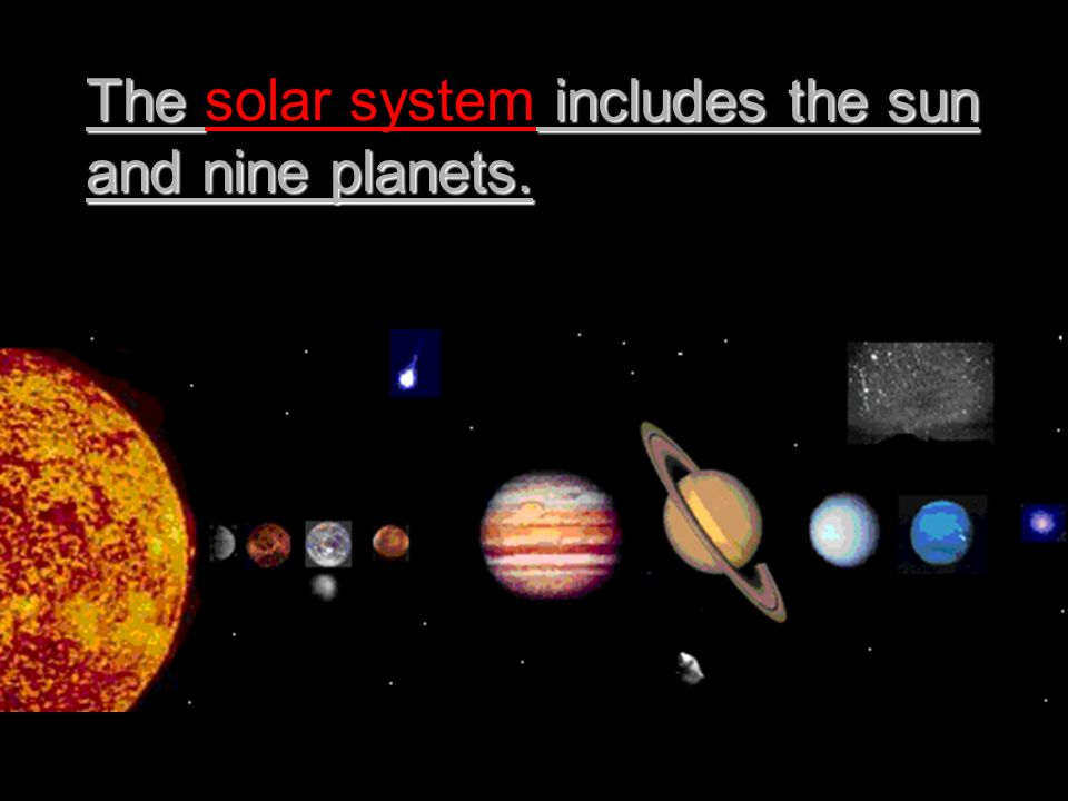 The solar system includes the sun and nine planets.