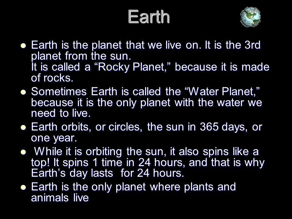 EarthEarth is the planet that we live on. It is the 3rd planet from the sun. It is called a Rocky Planet, because it is made of rocks.