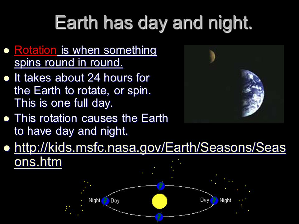 Earth has day and night. Rotation is when something spins round in round.