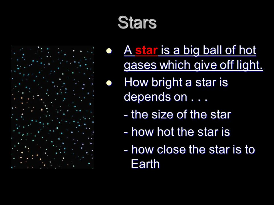 Stars A star is a big ball of hot gases which give off light.