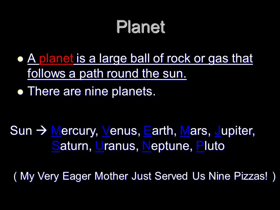 Planet A planet is a large ball of rock or gas that follows a path round the sun. There are nine planets.