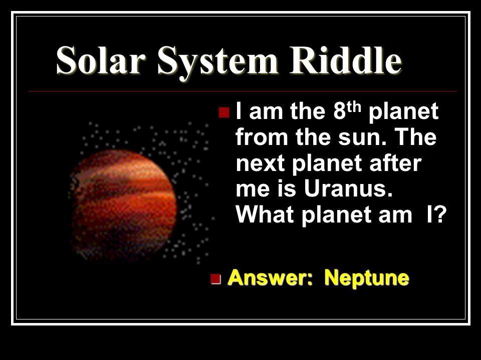 Solar System Riddle I am the 8th planet from the sun. The next planet after me is Uranus. What planet am I