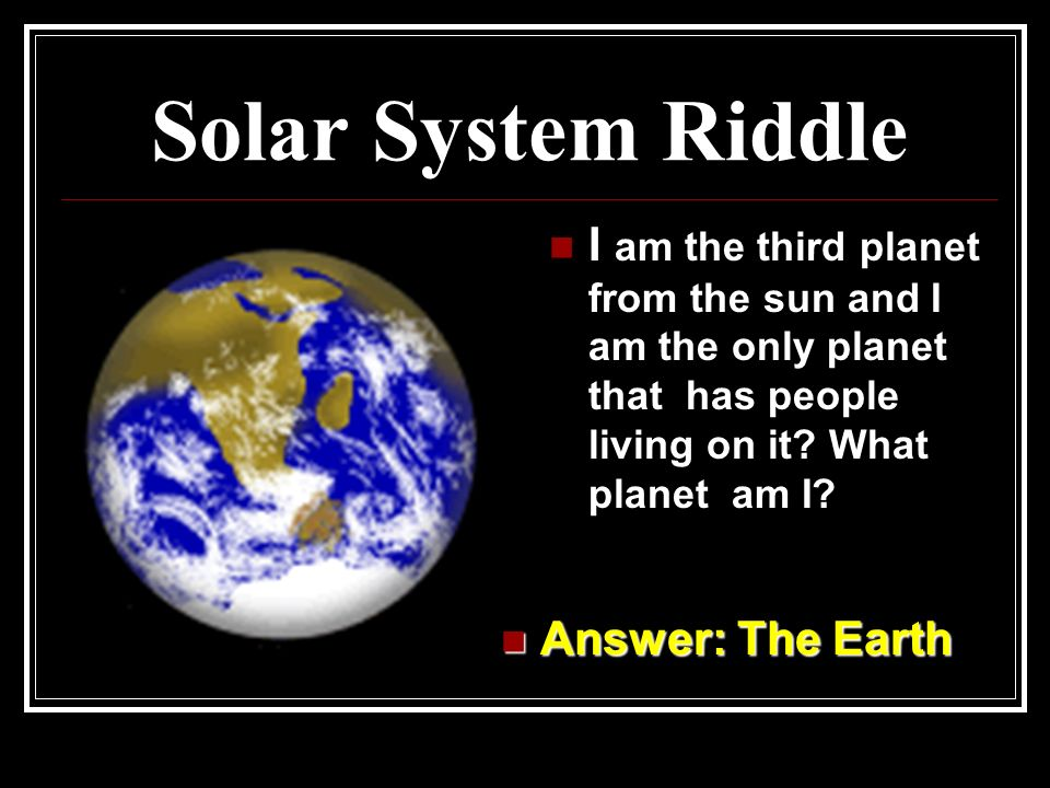 Solar System Riddle I am the third planet from the sun and I am the only planet that has people living on it What planet am I