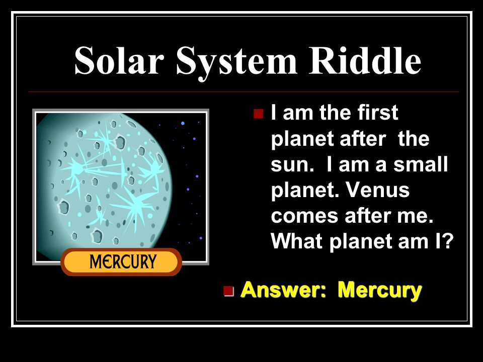 Solar System Riddle I am the first planet after the sun. I am a small planet. Venus comes after me. What planet am I