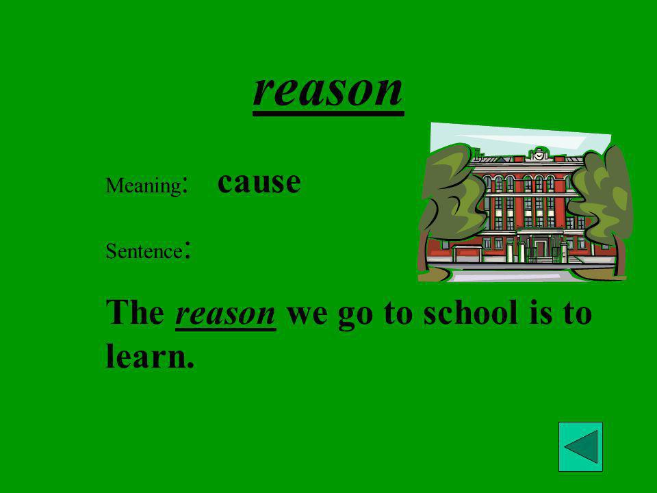 reason The reason we go to school is to learn. Meaning: cause
