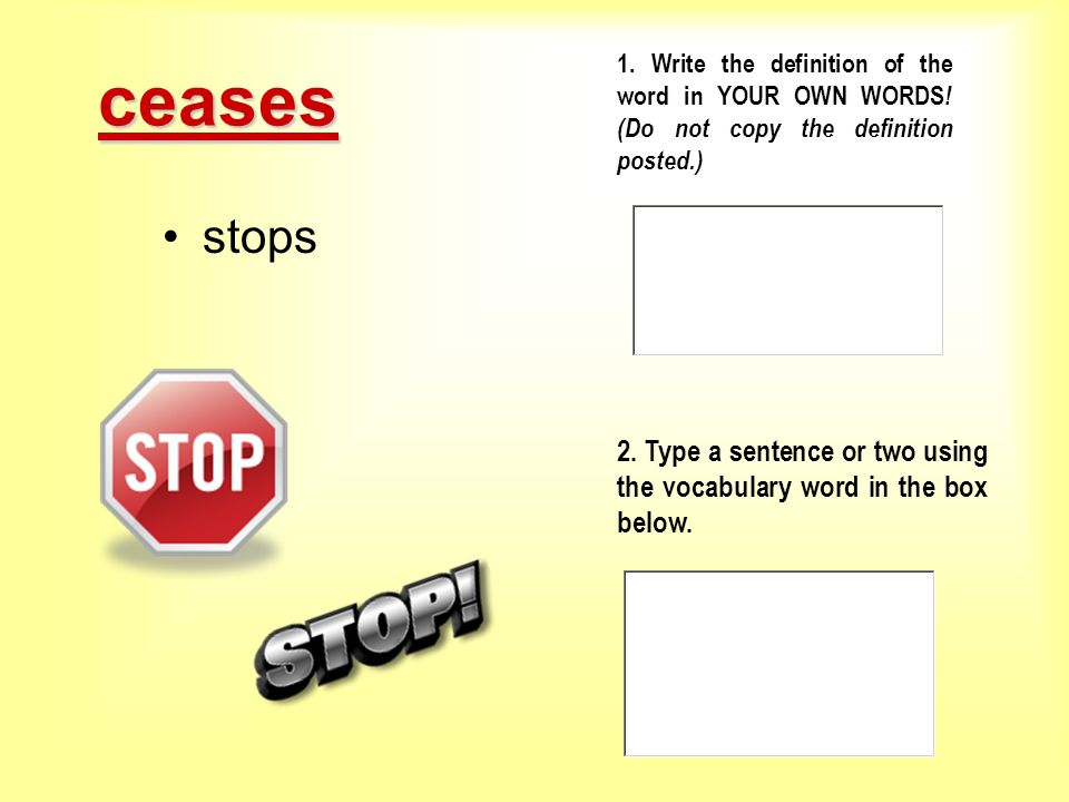 ceases 1. Write the definition of the word in YOUR OWN WORDS! (Do not copy the definition posted.) stops.