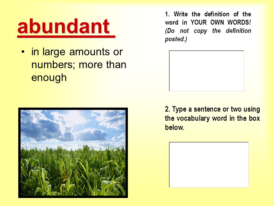 abundant in large amounts or numbers; more than enough