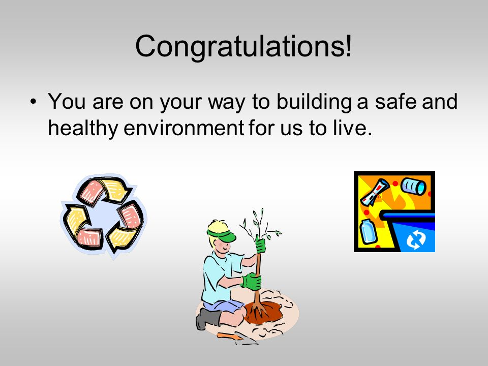Congratulations! You are on your way to building a safe and healthy environment for us to live.