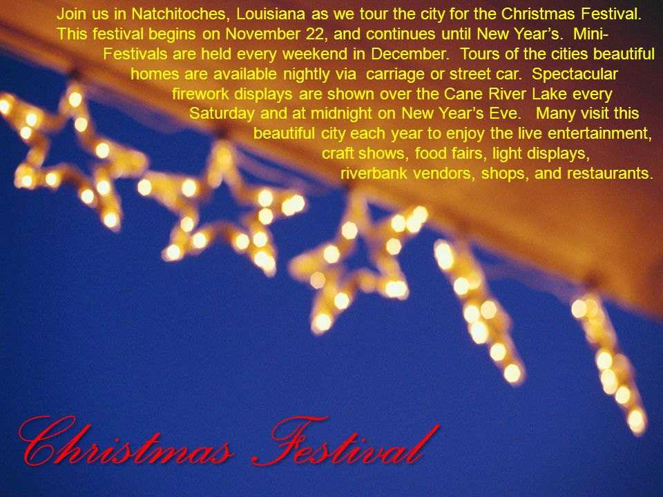Join us in Natchitoches, Louisiana as we tour the city for the Christmas Festival. This festival begins on November 22, and continues until New Year's. Mini- Festivals are held every weekend in December. Tours of the cities beautiful homes are available nightly via carriage or street car. Spectacular firework displays are shown over the Cane River Lake every Saturday and at midnight on New Year's Eve. Many visit this beautiful city each year to enjoy the live entertainment, craft shows, food fairs, light displays, riverbank vendors, shops, and restaurants.