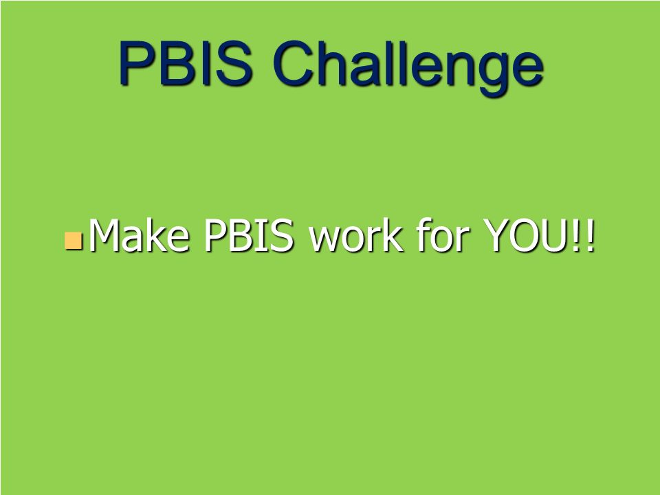 PBIS Challenge Make PBIS work for YOU!!
