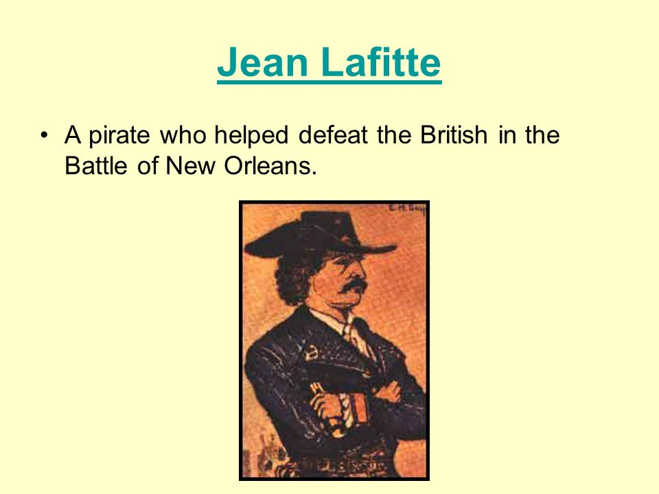 Jean Lafitte A pirate who helped defeat the British in the Battle of New Orleans.