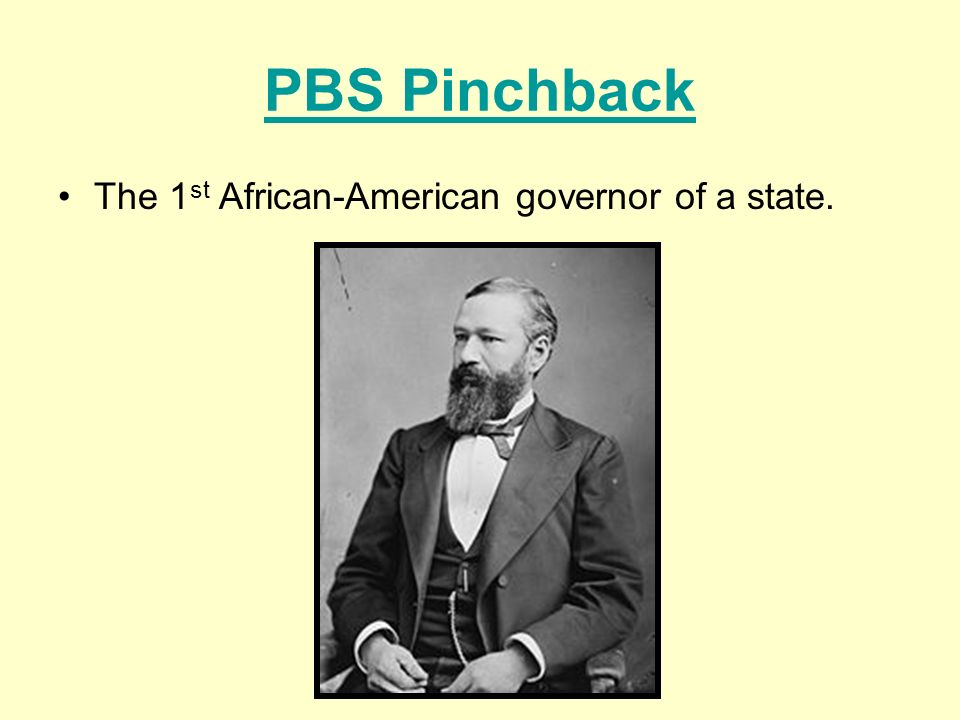 PBS Pinchback The 1st African-American governor of a state.