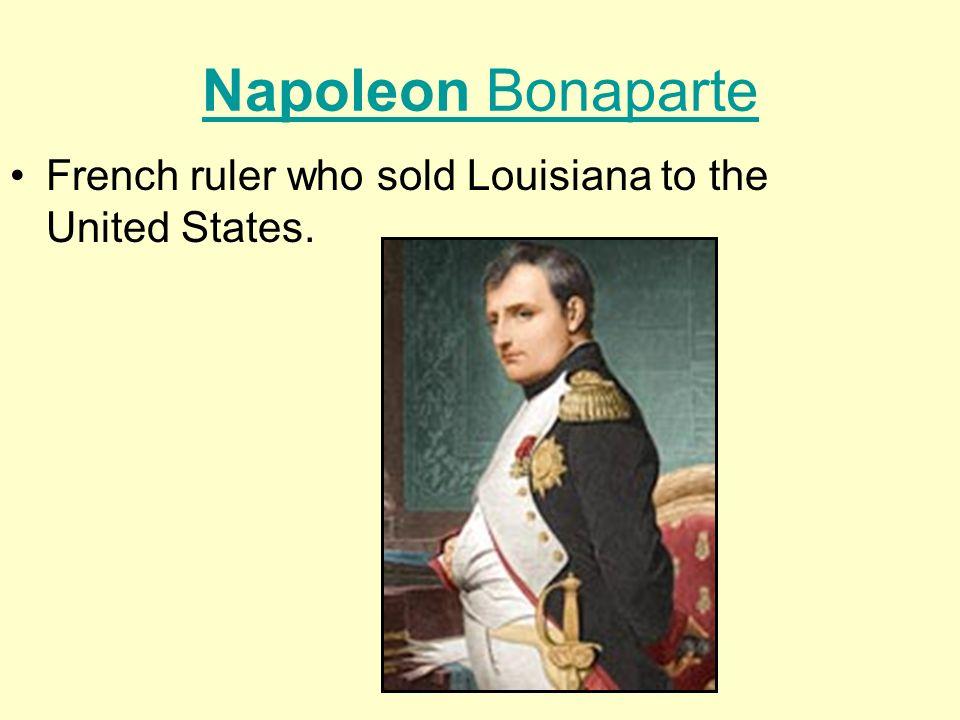 Napoleon Bonaparte French ruler who sold Louisiana to the United States.