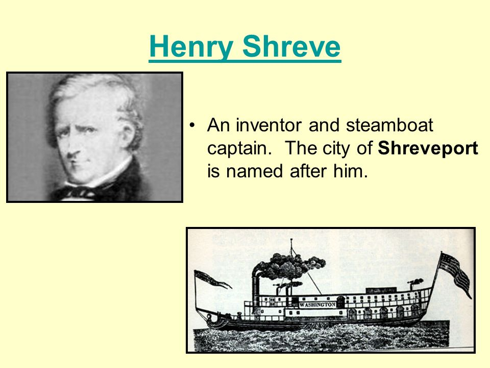 Henry Shreve An inventor and steamboat captain. The city of Shreveport is named after him.