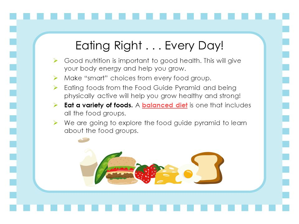 Eating Right . . . Every Day! Good nutrition is important to good health. This will give your body energy and help you grow.