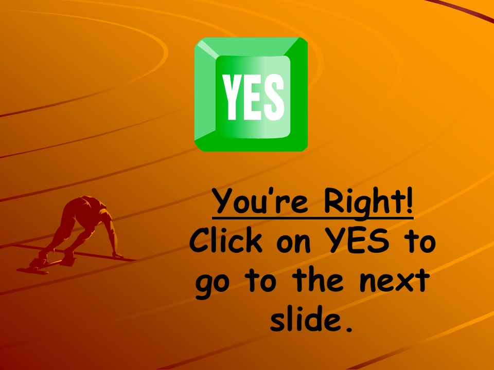 You're Right! Click on YES to go to the next slide.