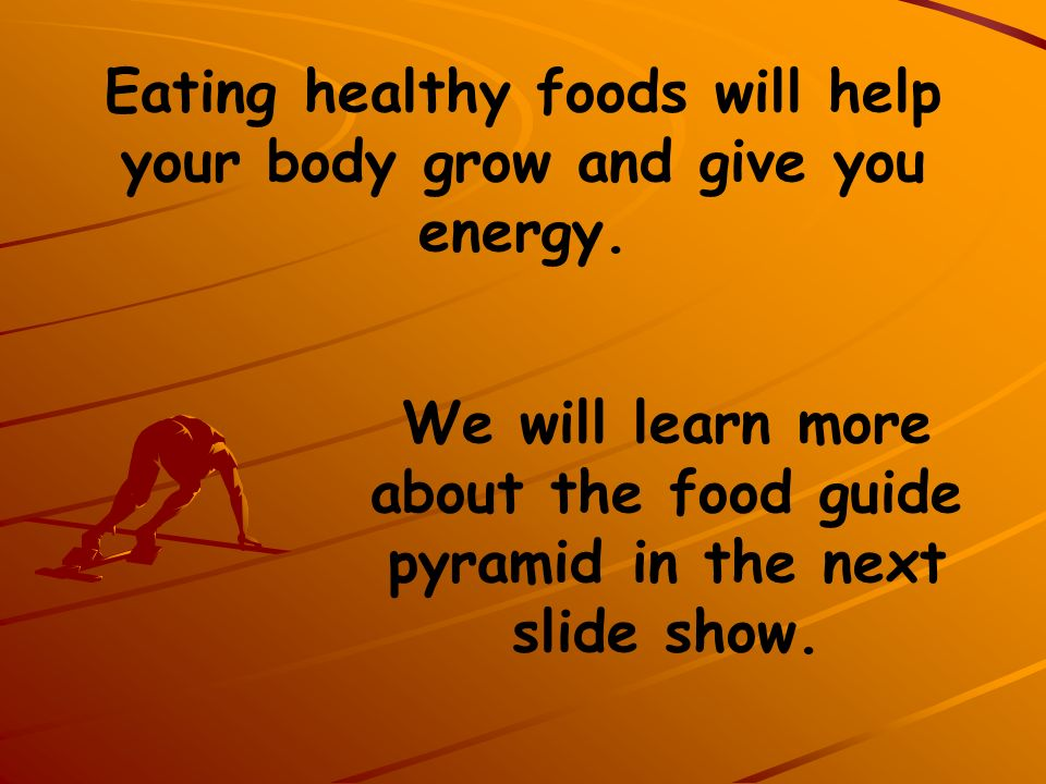 Eating healthy foods will help your body grow and give you energy.