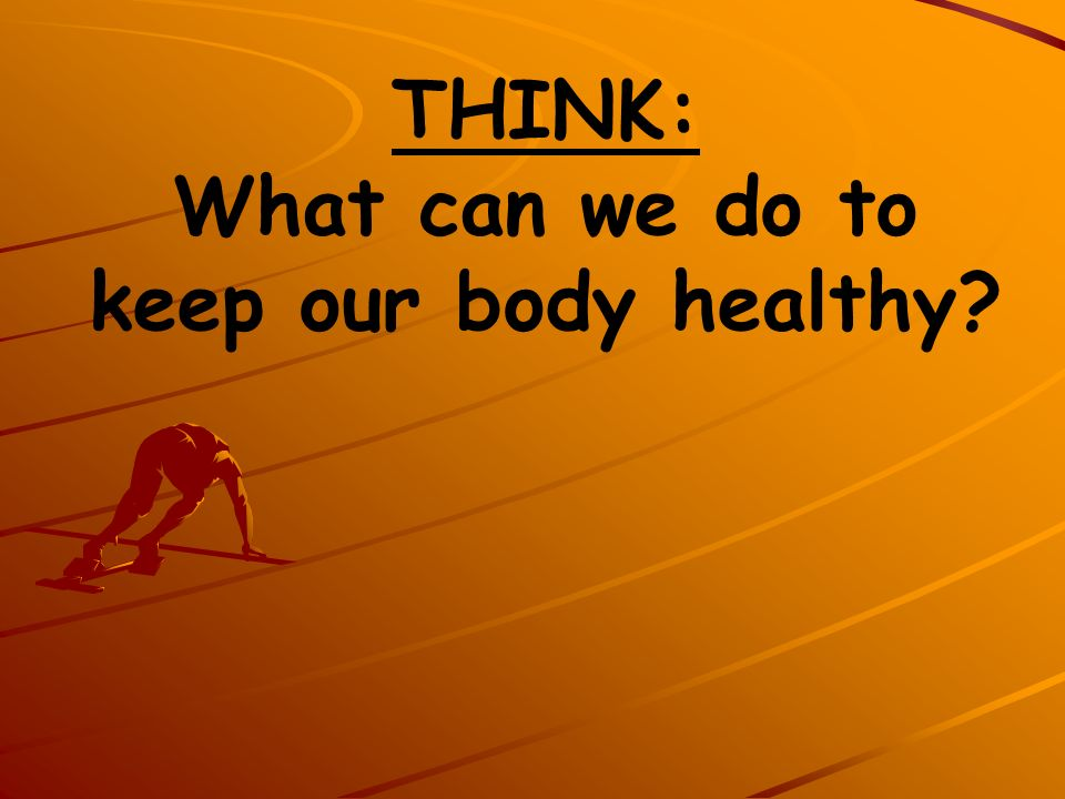 THINK: What can we do to keep our body healthy